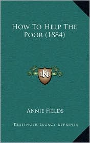 How To Help The Poor (1884) - Annie Fields