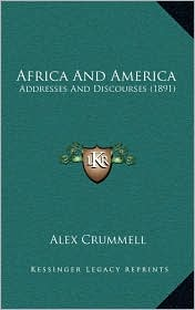Africa And America: Addresses And Discourses (1891) - Alex Crummell