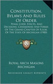 Constitution, Bylaws And Rules Of Order: Penal Code, Edicts, And Decisions, Ceremonies And Forms Of The Grand Chapter Of R.A.M. Of The State Of Michigan (1900) - Royal Arch Royal Arch Masons Michigan