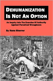 Dehumanization Is Not an Option: An Inquiry into the Exercise of Authority Against Perceived Wrongdoers - Hans Sherrer