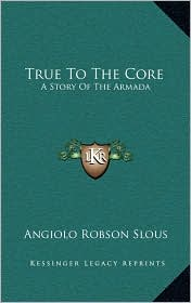 True To The Core: A Story Of The Armada - Angiolo Robson Slous