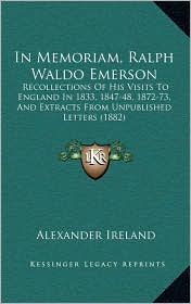 In Memoriam, Ralph Waldo Emerson: Recollections Of His Visits To England In 1833, 1847-48, 1872-73, And Extracts From Unpublished Letters (1882) - Alexander Ireland