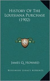 History Of The Louisiana Purchase (1902) - James Q. Howard