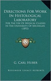 Directions For Work In Histological Laboratory: For The Use Of Medical Classes In The University Of Michigan (1892) - G. Carl Huber