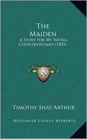 The Maiden: A Story For My Young Countrywomen (1855) - Timothy Shay Arthur