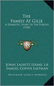 The Family At Gilje: A Domestic Story Of The Forties (1920) - Jonas Lauritz Idemil Lie, Samuel Coffin Eastman (Translator), Julius Emil Olson (Introduction)
