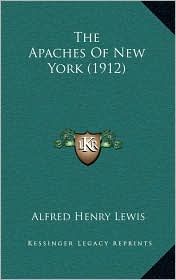 The Apaches Of New York (1912) - Alfred Henry Lewis