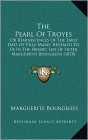 The Pearl Of Troyes: Or Reminiscences Of The Early Days Of Ville-Marie, Revealed To Us In The Heroic Life Of Sister Marguerite Bourgeoys (1878) - Marguerite Bourgeoys