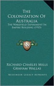 The Colonization Of Australia: The Wakefield Experiment In Empire Building (1915) - Richard Charles Mills, Graham Wallas (Introduction)