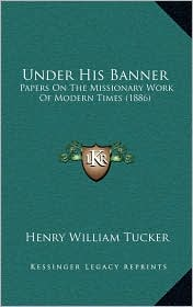 Under His Banner: Papers On The Missionary Work Of Modern Times (1886) - Henry William Tucker