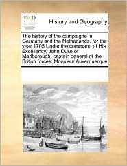The history of the campaigne in Germany and the Netherlands, for the year 1705 Under the command of His Excellency, John Duke of Marlborough, captain general of the British forces: Monsieur Auverquerque - See Notes Multiple Contributors