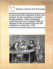 An account of the institution of the Lock Asylum, for the reception of penitent female patients, when discharged cured from the Lock Hospital; With an abstract of the accounts from the first institution to Lady-Day, 1796 - See Notes Multiple Contributors