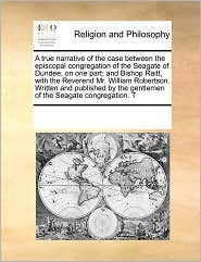 A true narrative of the case between the episcopal congregation of the Seagate of Dundee, on one part; and Bishop Raitt, with the Reverend Mr. William Robertson. Written and published by the gentlemen of the Seagate congregation. T - See Notes Multiple Contributors