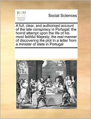 A full, clear, and authorised account of the late conspiracy in Portugal; the horrid attempt upon the life of his most faithful Majesty; the real manner of discovering the plot In a letter from a minister of state in Portugal - See Notes Multiple Contributors