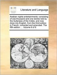 Arabian nights entertainments: consisting of one thousand and one stories told by the Sultaness of the Indies, and now done into English, from the third edition in French, corrected and amended. The fifth edition. Volume 6 of 6 - See Notes Multiple Contributors