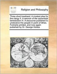 Three short treatisesI. A modest plea for the clergy II. A sermon of the sacerdotal benediction III. A discourse published to undeceive the people in point of tithes. Formerly printed, and now again pubished by Dr. George Hickes - See Notes Multiple Contributors