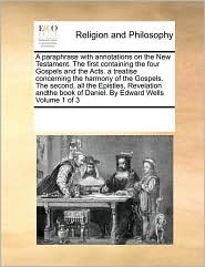 A paraphrase with annotations on the New Testament. The first containing the four Gospels and the Acts. a treatise concerning the harmony of the Gospels. The second, all the Epistles, Revelation andthe book of Daniel. By Edward Wells Volume 1 of 3 - See Notes Multiple Contributors