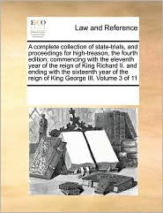 A complete collection of state-trials, and proceedings for high-treason, the fourth edition; commencing with the eleventh year of the reign of King Richard II. and ending with the sixteenth year of the reign of King George III. Volume 3 of 11 - See Notes Multiple Contributors
