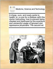 A cheap, sure, and ready guide to health: or, a cure for a disease call'd the doctor Instructing, how to prevent being cheated and destroyed by the exactions and unmerciful usage of ignorant and oppressive physicians: The second ed - See Notes Multiple Contributors