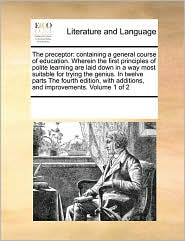 The preceptor: containing a general course of education. Wherein the first principles of polite learning are laid down in a way most suitable for trying the genius. In twelve parts The fourth edition, with additions, and improvements. Volume 1 of 2 - See Notes Multiple Contributors