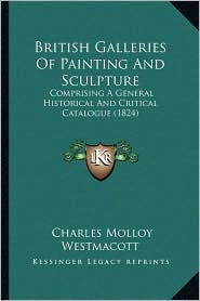 British Galleries Of Painting And Sculpture: Comprising A General Historical And Critical Catalogue (1824) - Charles Molloy Westmacott