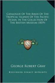 Catalogue Of The Birds Of The Tropical Islands Of The Pacific Ocean, In The Collection Of The British Museum (1859) - George Robert Gray