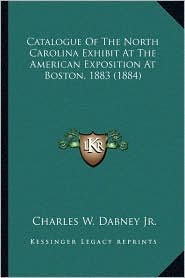 Catalogue Of The North Carolina Exhibit At The American Exposition At Boston, 1883 (1884) - Charles W. Dabney Jr.