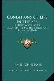 Conditions Of Life In The Sea: A Short Account Of Quantitative Marine Biological Research (1908) - James Johnstone