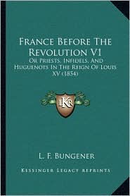 France Before The Revolution V1: Or Priests, Infidels, And Huguenots In The Reign Of Louis XV (1854) - L. F. Bungener