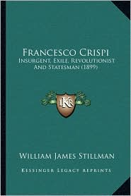 Francesco Crispi: Insurgent, Exile, Revolutionist And Statesman (1899) - William James Stillman
