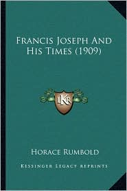Francis Joseph And His Times (1909) - Horace Rumbold