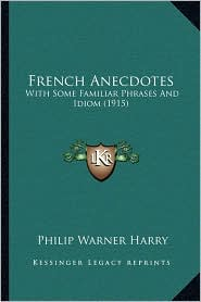 French Anecdotes: With Some Familiar Phrases And Idiom (1915) - Philip Warner Harry (Editor)