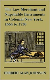The Law Merchant And Negotiable Instruments In Colonial New York, 1664 To 1730 - Herbert Alan Johnson