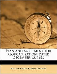 Plan and agreement for reorganization, dated December 15, 1915 - Created by Western Pacific Western Pacific Railway Company