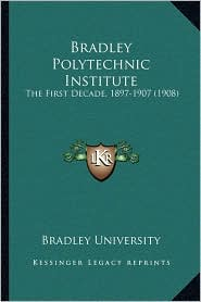 Bradley Polytechnic Institute: The First Decade, 1897-1907 (1908) - Bradley Bradley University