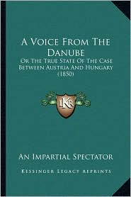 A Voice From The Danube: Or The True State Of The Case Between Austria And Hungary (1850) - An Impartial An Impartial Spectator