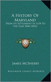 A History Of Maryland: From Its Settlement In 1634 To The Year 1848 (1852) - James McSherry