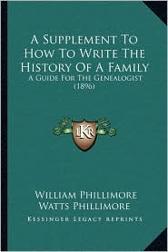 A Supplement To How To Write The History Of A Family: A Guide For The Genealogist (1896) - William Phillimore Watts Phillimore