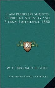 Plain Papers On Subjects Of Present Necessity And Eternal Importance (1868) - W. H. W. H. Broom Publisher
