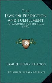 The Jews Or Prediction And Fulfillment: An Argument For The Times (1883) - Samuel Henry Kellogg