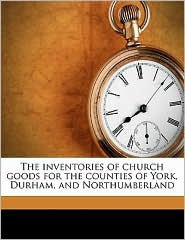 The inventories of church goods for the counties of York, Durham, and Northumberland - William Page