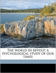 The World In Revolt; A Psychological Study Of Our Times - Gustave Lebon, Bernard Miall