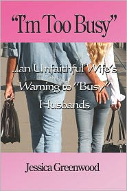 I'm Too Busy: ...an Unfaithful Wife's Warning to Busy Husbands - Jessica Greenwood