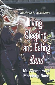 Living, Sleeping and Eating Band: My Memoirs of Marching Band