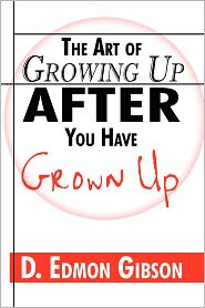 The Art Of Growing Up After You Have Grown Up - D. Edmon Gibson
