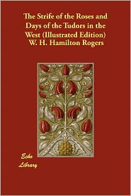The Strife Of The Roses And Days Of The Tudors In The West (Illustrated Edition) - W.H. Hamilton Rogers, Roscoe Gibbs (Illustrator)