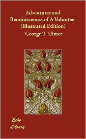 Adventures And Reminiscences Of A Volunteer (Illustrated Edition) - George T. Ulmer