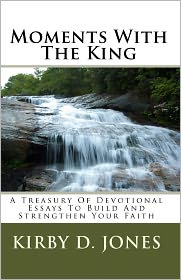 Moments with the King: A Treasury of Devotional Essays to Build and Strengthen Your Faith - Kirby D. Jones