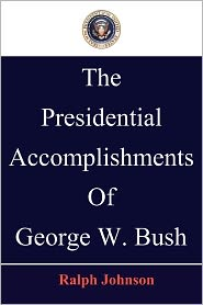 The Presidential Accomplishments Of George W. Bush - Ralph Johnson