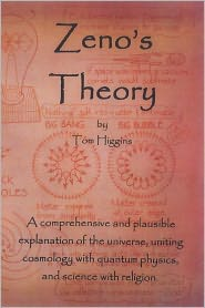 Zeno's Theory: The Most Comprehensive and Plausible Unification Theory To-Date: Unifying Cosmology and Quantum Physics; Science and R - Tom Higgins